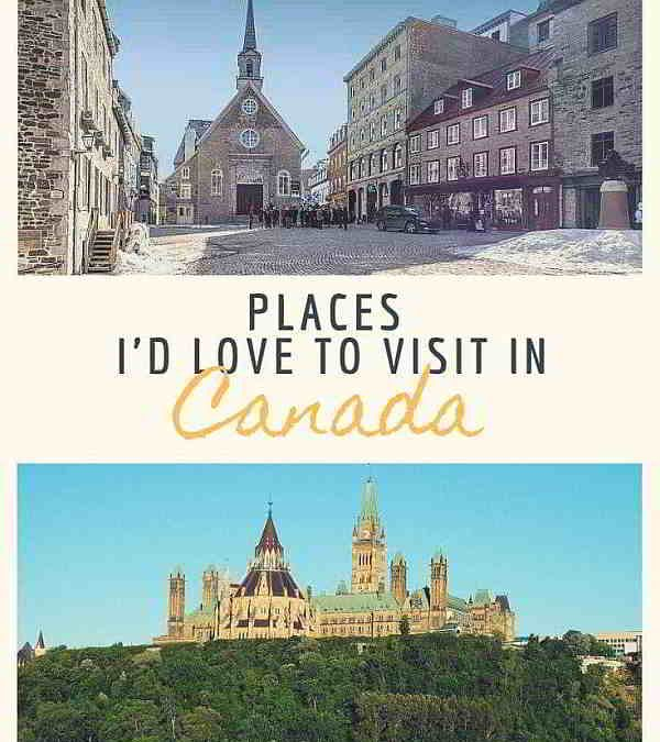 Places I'd love to visit in Canada