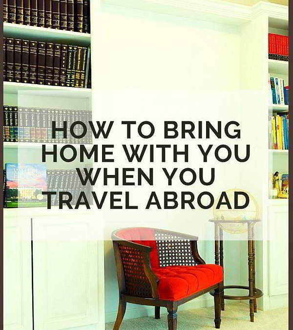 How to Bring Home With You When You Travel Abroad